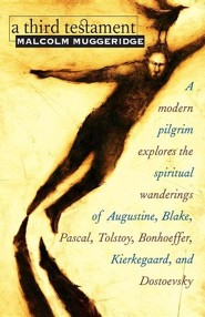 A Third Testament: A Modern Pilgrim Explores the Spiritual Wanderings of Augustine, Blake, Pascal, Tolstoy, Bonhoeffer, Kierkegaard, and