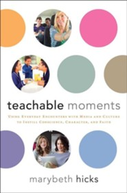 Teachable Moments: Using Everyday Encounters with Media and Culture to Instill Conscience, Character, and Faith