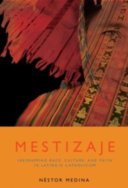 Mestizaje: (Re)Mapping Race, Culture, And Faith In Latino/a Catholicism