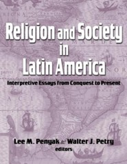 Religion And Society In Latin America: Interpretive Essays From Conquest To Present  -     By: Lee Penyak, Walter J. Penyak