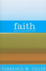Faith: What It Is and What It Isn't  -     By: Terrence W. Tilley