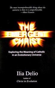 The Emergent Christ: Exploring the Meaning of Catholic in an Evolutionary Universe  -     By: Ilia Delio