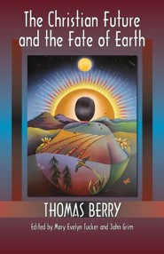 The Christian Future and the Fate of Earth  -     Edited By: Mary Evelyn Tucker, John Grim     By: Thomas Berry