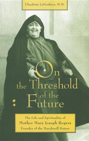 On the Threshold of the Future: The Life and Spirituality of Mother Mary Joseph Rogers, Founder of the Maryknoll Sisters