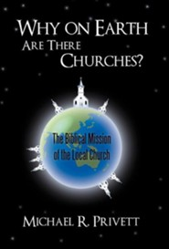 Why on Earth Are There Churches?: The Biblical Mission of the Local Church