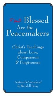 Blessed Are the Peacemakers: Christ's Teachings of Love, Compassion and Forgiveness  -     By: Wendell Berry