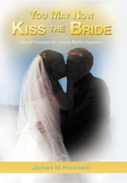 You May Now Kiss the Bride: Biblical Principles for Lifelong Marital Happiness  -     