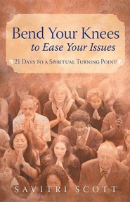 Bend Your Knees to Ease Your Issues: 21 Days to a Spiritual Turning Point  -     By: Savitri Scott