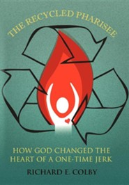 The Recycled Pharisee: How God Changed the Heart of a One-Time Jerk