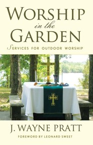 Worship in the Garden: Services for Outdoor Worship  -     By: J. Wayne Pratt