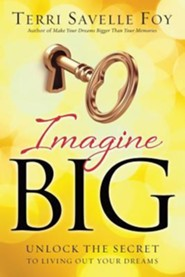 Imagine Big: Unlock the Secret to Living Out Your Dreams  -     By: Terri Savelle Foy