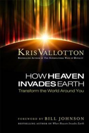 How Heaven Invades Earth: Transform the World Around You  -     By: Kris Vallotton
