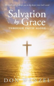 Salvation by Grace Through Faith Alone  -     By: Don Wenzel
