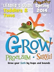 Grow, Proclaim, Serve! Toddlers & Twos Leader Guide Spring 2014: Grow Your Faith by Leaps and Bounds  -