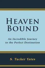 Heaven Bound: An Incredible Journey to the Perfect Destination.