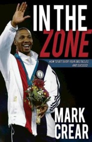 In the Zone: How to Get Over Your Obstacles and Succeed  -     By: Mark Crear