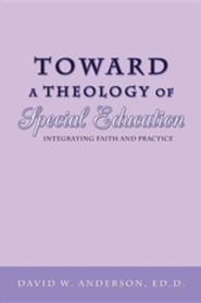 Toward a Theology of Special Education: Integrating Faith and Practice