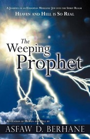 The Weeping Prophet: A Journey of an Ethiopian Messianic Jew Into the Spirit Realm Heaven and Hell Is So Real Revelation of Heaven and Hell