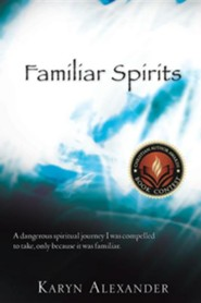 Familiar Spirits: A Dangerous Spiritual Journey I Was Compelled To Take, Only Because It Was Familiar.