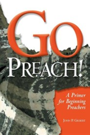Go Preach!: A Primer for Beginning Preachers  -     By: John P. Gilbert