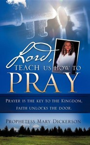 Lord, Teach Us How To Pray Prayer Is The Key To The Kingdom, Faith Unlocks The Door.  -     By: Mary Dickerson