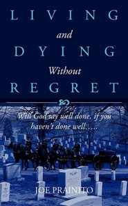 Living And Dying Without Regret: Will God Say Well Done, If You Haven't Done Well….  -     By: Joe Prainito