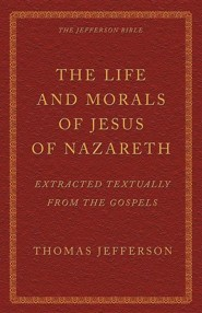 The Life and Morals of Jesus of Nazareth Extracted Textually from the Gospels: The Jefferson Bible