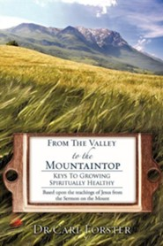 From The Valley To The Mountaintop: Keys To Growing Spiritually Healthy  -     By: Carl Forster