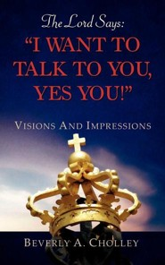 The Lord Says: I Want To Talk To You, Yes You!   -              By: Beverly A. Cholley