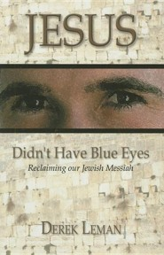 Jesus Didn't Have Blue Eyes: Reclaiming Our Jewish Messiah  -     By: Derek Leman