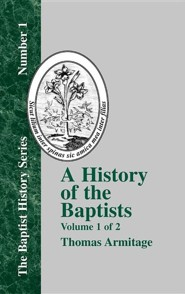 A History of the Baptists: Traced by Their Vital Principles and Practices, from the Time of Our Lord and Saviour Jesus Christ to the Year 1886  -     By: Thomas Armitage