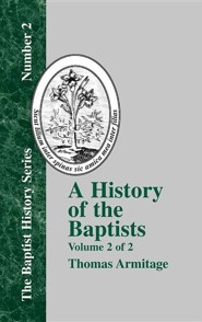 A History of the Baptists: Traced by Their Vital Principles and Practices, from the Time of Our Lord and Saviour Jesus Christ to the Year 1886 Vo  -              By: Thomas Armitage