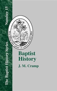 Baptist History: From the Foundation of the Christian Church to the Close of the Eighteenth Century  -     By: J.M. Cramp