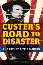 Custer's Road to Disaster: The Path to Little Bighorn  -     By: Kevin M. Sullivan