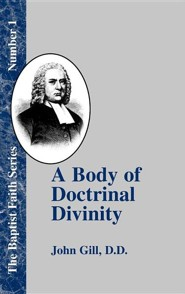 A Body of Doctrinal Divinity: Or a System of Evangelical Truths, Deduced from the Sacred Scriptures.  -     By: John Gill