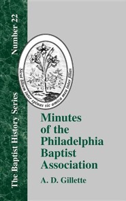 Minutes of the Philadelphia Baptist Association: From 1707 to 1807, Being the First One Hundred Years of Its Existence  -              By: A.D. Gillette