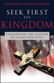 Seek First the Kingdom: Challenging the Culture by Living Our Catholic Faith  -     By: Cardinal Donald Wuerl
