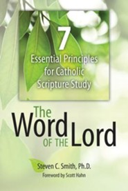 The Word of the Lord: 7 Essential Principles for Catholic Scripture Study  -     By: Steven C. Smith, Scott Hahn