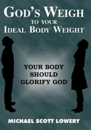 God's Weigh to Your Ideal Body Weight: Your Body Should Glorify God
