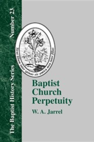Baptist Church Perpetuity: Or the Continuous Existence of Baptist Churches from the Apostolic to the Present Day Demonstrated by the Bible and by  -     By: W.A. Jarrel