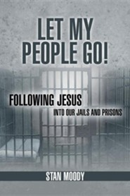 Let My People Go!: Following Jesus Into Our Jails and Prisons