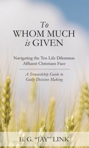 To Whom Much is Given: Navigating the Ten Life Dilemmas   -     By: E.G. Jay Link