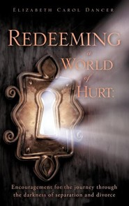Redeeming a World of Hurt: Encouragement for the Journey Through the Darkness of Separation and Divorce.
