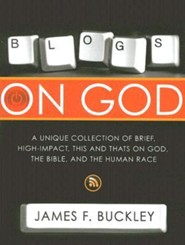 Blogs on God: A Unique Collection on Brief, High-Impact, This and That's on God, The Bible, And The Human Race  -     By: James Buckley
