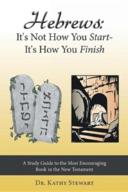 Hebrews: It's Not How You Start-It's How You Finish: A Study Guide to the Most Encouraging Book in the New Testament