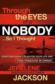 Through the Eyes of a Nobody…So I Thought: Overturn Satan's Plan for Your Life and Find Freedom in Christ  -     By: Jerelene Sheronda Hiltonen Jackson