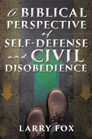 A Biblical Perspective of Self-Defense and Civil Disobedience  -     By: Larry Fox