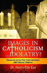 Images in Catholicism ...Idolatry?: Discourse on the First Commandment with Biblical Citations  -     By: Henry Ede Eze