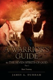 A Warrior's Guide to the Seven Spirits of God Part 1  -     By: James A. Durham