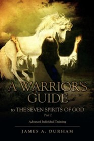 A Warrior's Guide to the Seven Spirits of God Part 2  -     By: James A. Durham
